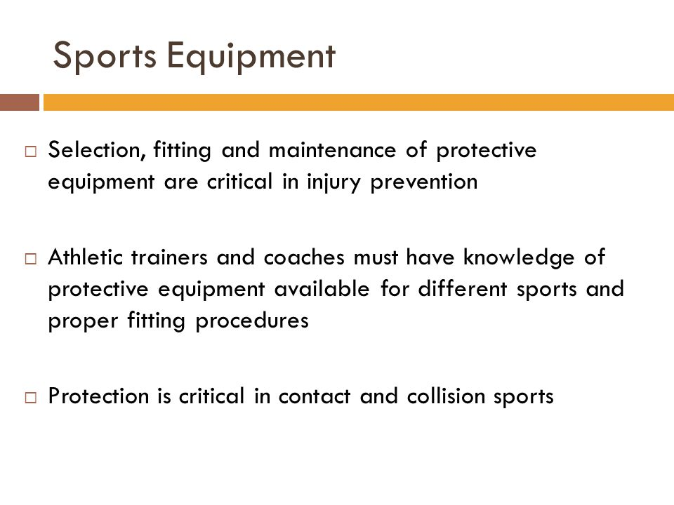 Sports Equipment  Selection, fitting and maintenance of protective equipment are critical in injury prevention  Athletic trainers and coaches must h