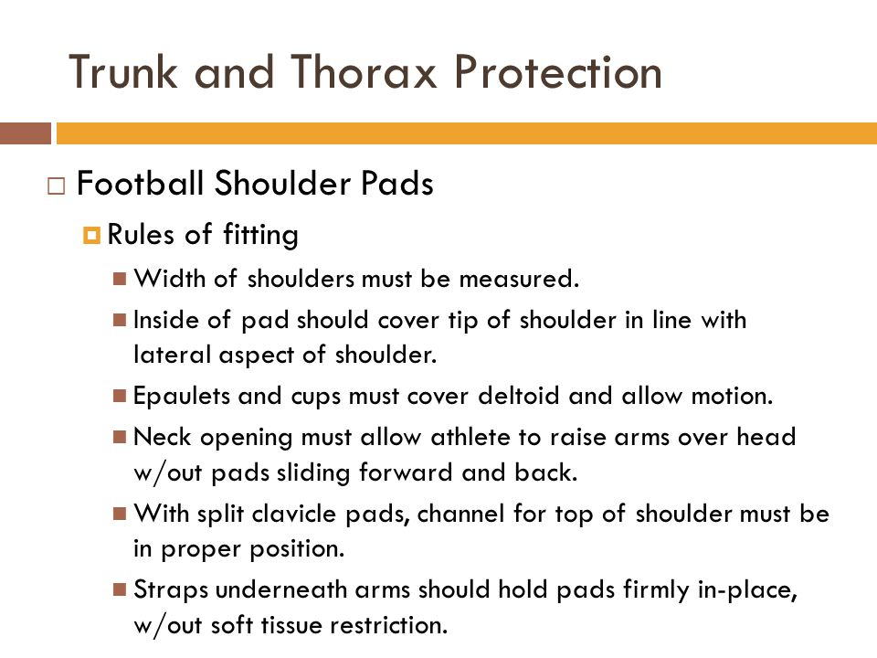 Trunk and Thorax Protection  Football Shoulder Pads  Rules of fitting Width of shoulders must be measured. Inside of pad should cover tip of shoulde