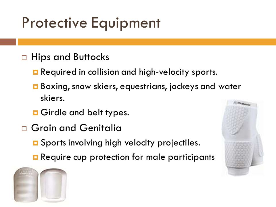 Protective Equipment  Hips and Buttocks  Required in collision and high-velocity sports.  Boxing, snow skiers, equestrians, jockeys and water skier