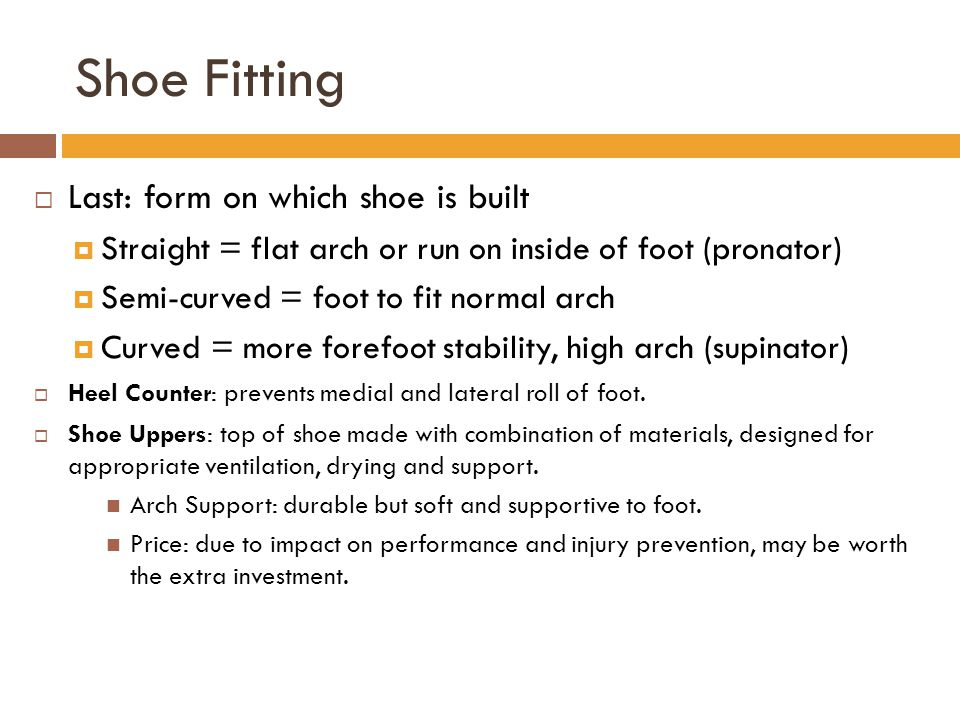 Shoe Fitting  Last: form on which shoe is built  Straight = flat arch or run on inside of foot (pronator)  Semi-curved = foot to fit normal arch  Curved = more forefoot stability, high arch (supinator)  Heel Counter: prevents medial and lateral roll of foot.