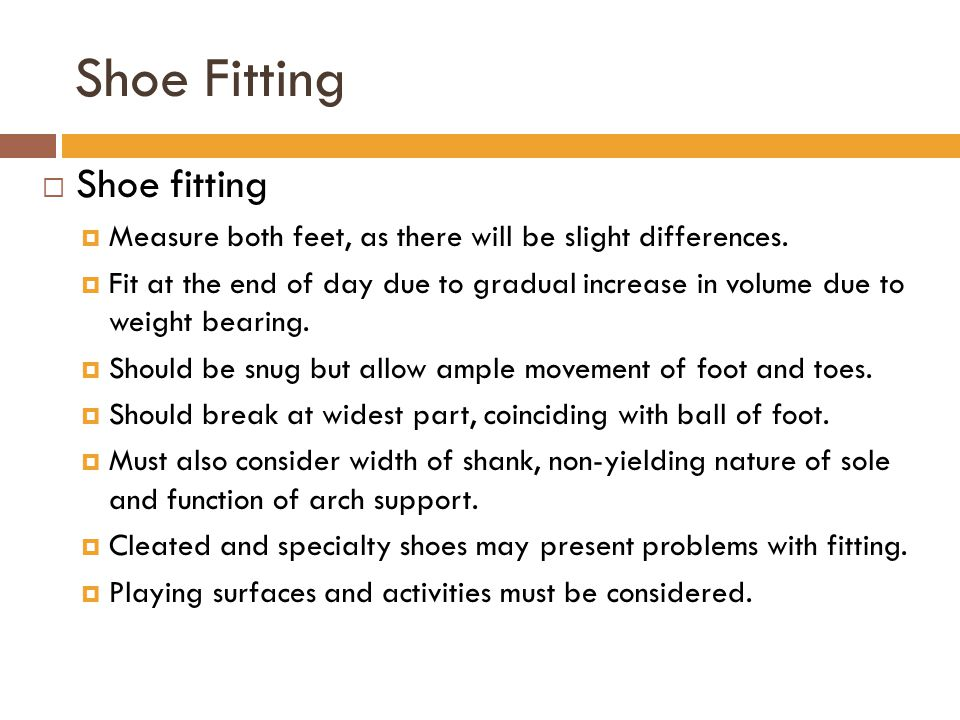Shoe Fitting  Shoe fitting  Measure both feet, as there will be slight differences.  Fit at the end of day due to gradual increase in volume due to