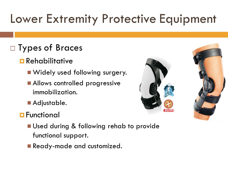 Lower Extremity Protective Equipment  Types of Braces  Rehabilitative Widely used following surgery. Allows controlled progressive immobilization. A