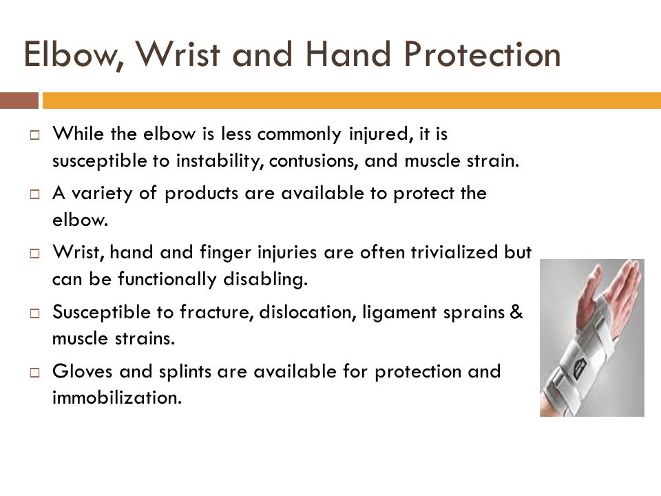 Elbow, Wrist and Hand Protection  While the elbow is less commonly injured, it is susceptible to instability, contusions, and muscle strain.  A vari