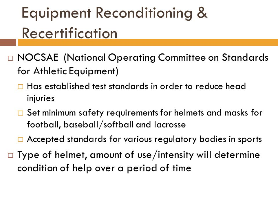 Equipment Reconditioning & Recertification  NOCSAE (National Operating Committee on Standards for Athletic Equipment)  Has established test standard