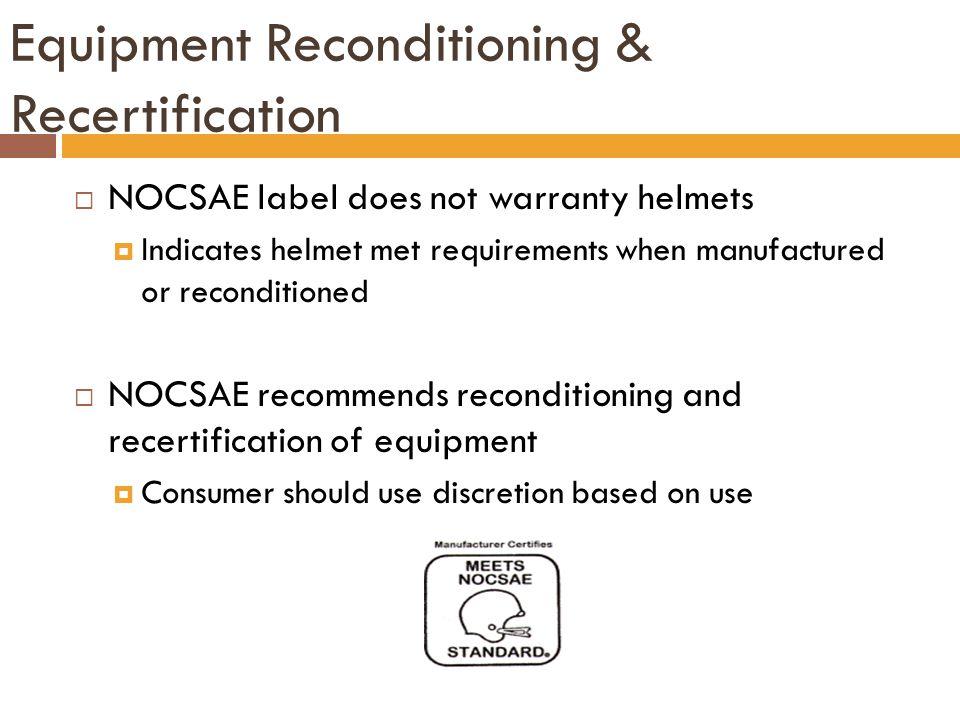 Equipment Reconditioning & Recertification  NOCSAE label does not warranty helmets  Indicates helmet met requirements when manufactured or reconditi
