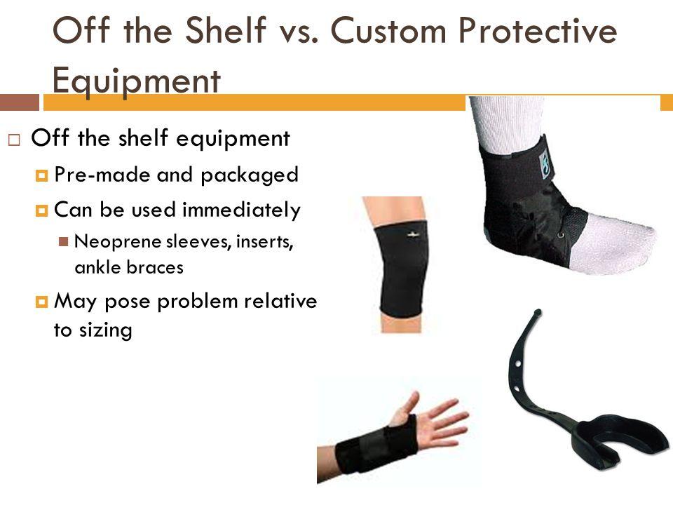 Off the Shelf vs. Custom Protective Equipment  Off the shelf equipment  Pre-made and packaged  Can be used immediately Neoprene sleeves, inserts, a