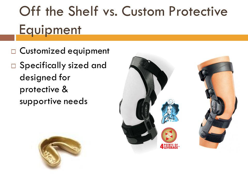 Off the Shelf vs. Custom Protective Equipment  Customized equipment  Specifically sized and designed for protective & supportive needs