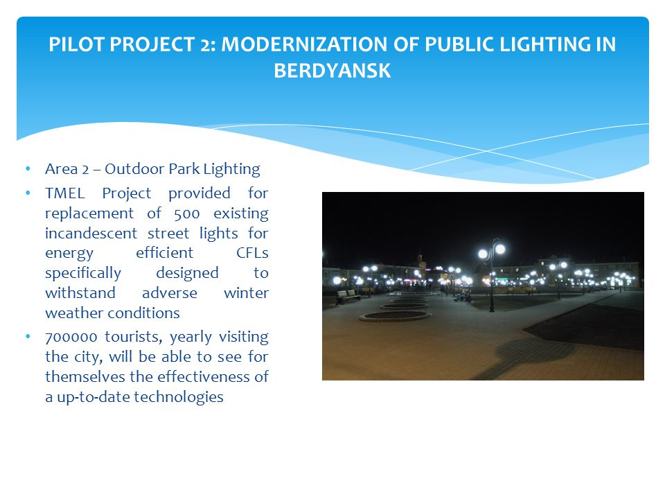 Area 2 – Outdoor Park Lighting TMEL Project provided for replacement of 500 existing incandescent street lights for energy efficient CFLs specifically designed to withstand adverse winter weather conditions 700000 tourists, yearly visiting the city, will be able to see for themselves the effectiveness of a up-to-date technologies PILOT PROJECT 2: MODERNIZATION OF PUBLIC LIGHTING IN BERDYANSK