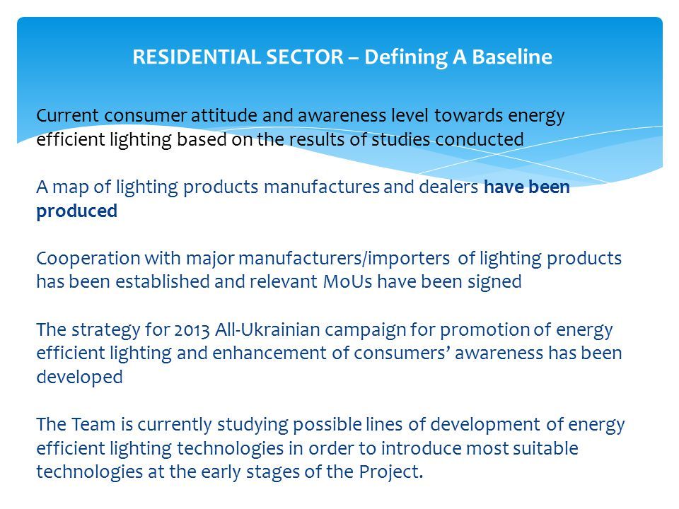 RESIDENTIAL SECTOR – Defining A Baseline Current consumer attitude and awareness level towards energy efficient lighting based on the results of studies conducted A map of lighting products manufactures and dealers have been produced Cooperation with major manufacturers/importers of lighting products has been established and relevant MoUs have been signed The strategy for 2013 All-Ukrainian campaign for promotion of energy efficient lighting and enhancement of consumers' awareness has been developed The Team is currently studying possible lines of development of energy efficient lighting technologies in order to introduce most suitable technologies at the early stages of the Project.