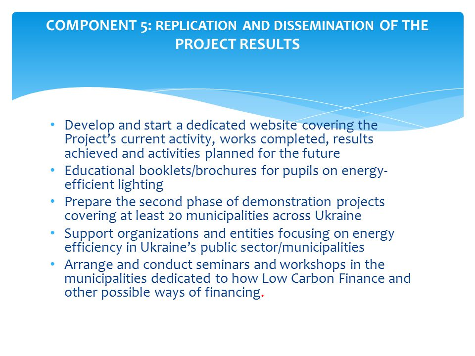 Develop and start a dedicated website covering the Project's current activity, works completed, results achieved and activities planned for the future Educational booklets/brochures for pupils on energy- efficient lighting Prepare the second phase of demonstration projects covering at least 20 municipalities across Ukraine Support organizations and entities focusing on energy efficiency in Ukraine's public sector/municipalities Arrange and conduct seminars and workshops in the municipalities dedicated to how Low Carbon Finance and other possible ways of financing.