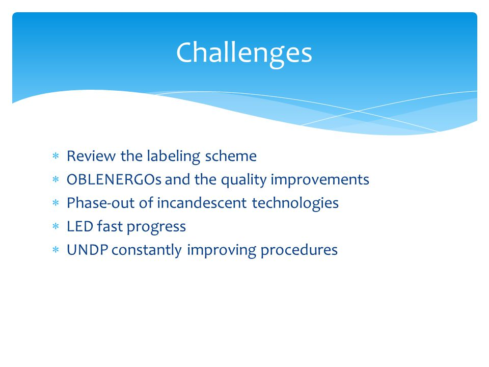  Review the labeling scheme  OBLENERGOs and the quality improvements  Phase-out of incandescent technologies  LED fast progress  UNDP constantly improving procedures Challenges
