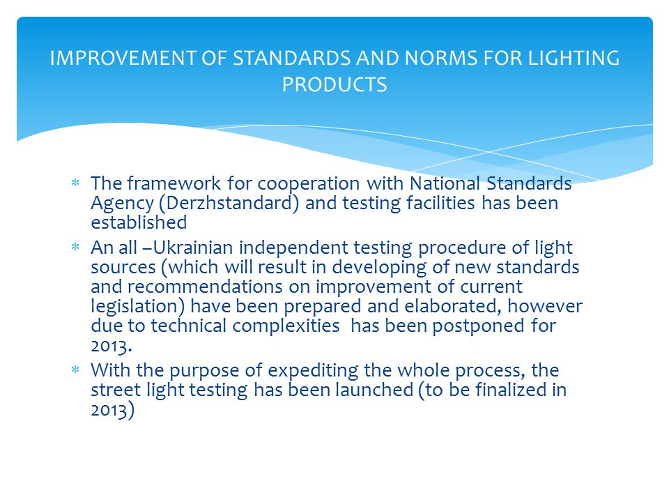  The framework for cooperation with National Standards Agency (Derzhstandard) and testing facilities has been established  An all –Ukrainian independent testing procedure of light sources (which will result in developing of new standards and recommendations on improvement of current legislation) have been prepared and elaborated, however due to technical complexities has been postponed for 2013.