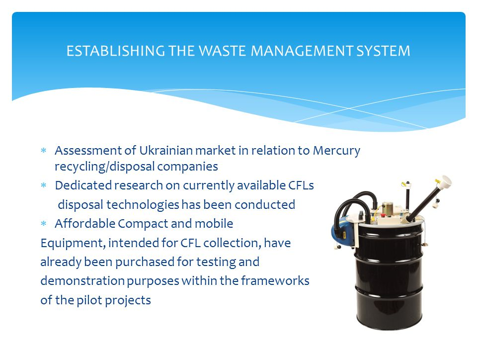  Assessment of Ukrainian market in relation to Mercury recycling/disposal companies  Dedicated research on currently available CFLs disposal technologies has been conducted  Affordable Compact and mobile Equipment, intended for CFL collection, have already been purchased for testing and demonstration purposes within the frameworks of the pilot projects ESTABLISHING THE WASTE MANAGEMENT SYSTEM