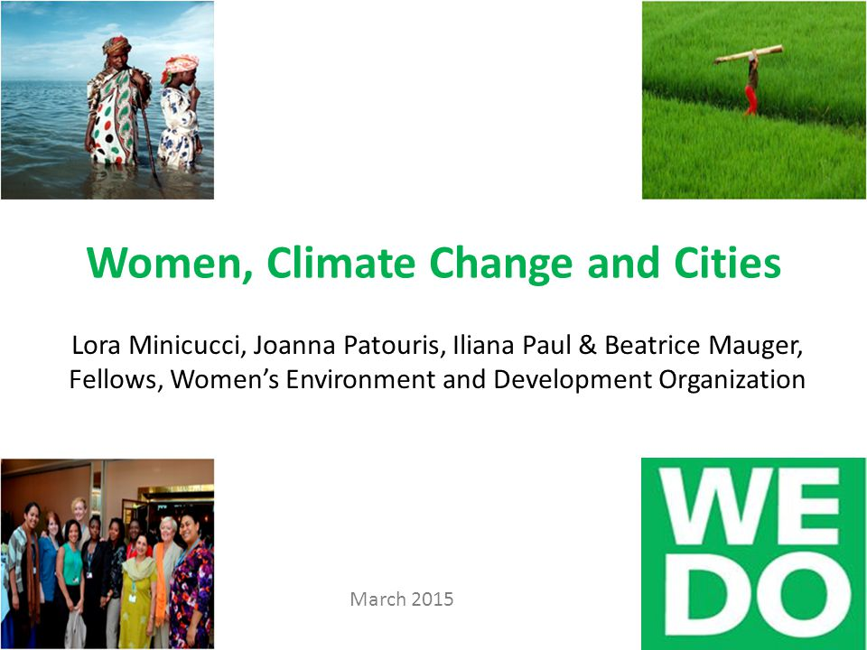 Women, Climate Change and Cities Lora Minicucci, Joanna Patouris, Iliana Paul & Beatrice Mauger, Fellows, Women's Environment and Development Organization March 2015