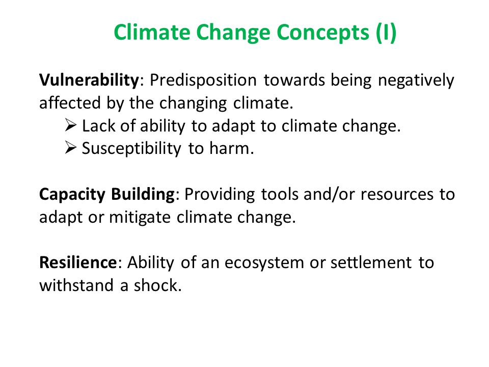 Climate Change Concepts (I) Vulnerability: Predisposition towards being negatively affected by the changing climate.