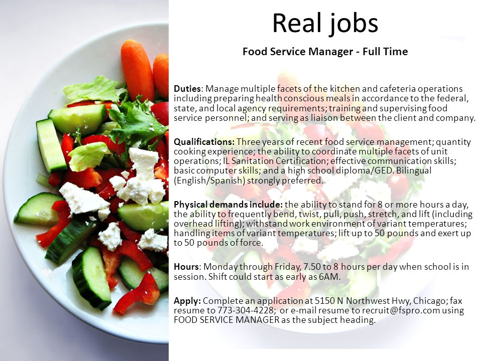 Real jobs Food Service Manager - Full Time Duties: Manage multiple facets of the kitchen and cafeteria operations including preparing health conscious meals in accordance to the federal, state, and local agency requirements; training and supervising food service personnel; and serving as liaison between the client and company.