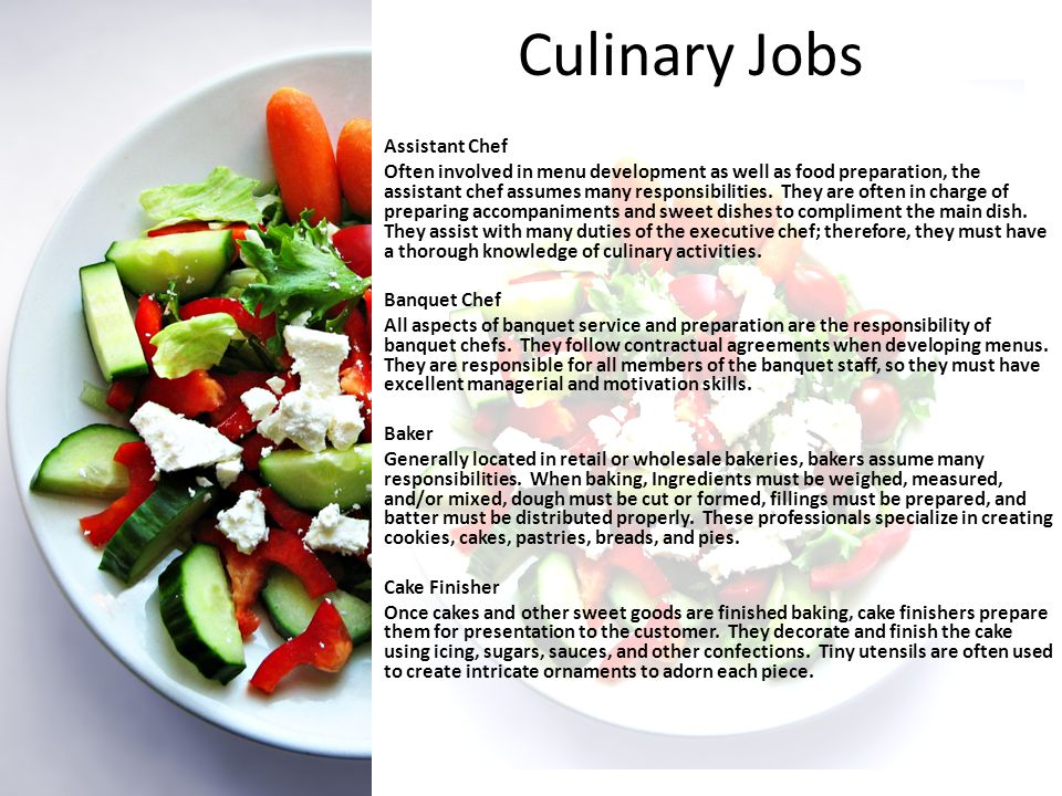 Culinary Jobs Assistant Chef Often involved in menu development as well as food preparation, the assistant chef assumes many responsibilities.