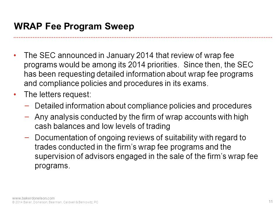 11 www.bakerdonelson.com © 2014 Baker, Donelson, Bearman, Caldwell & Berkowitz, PC WRAP Fee Program Sweep The SEC announced in January 2014 that review of wrap fee programs would be among its 2014 priorities.