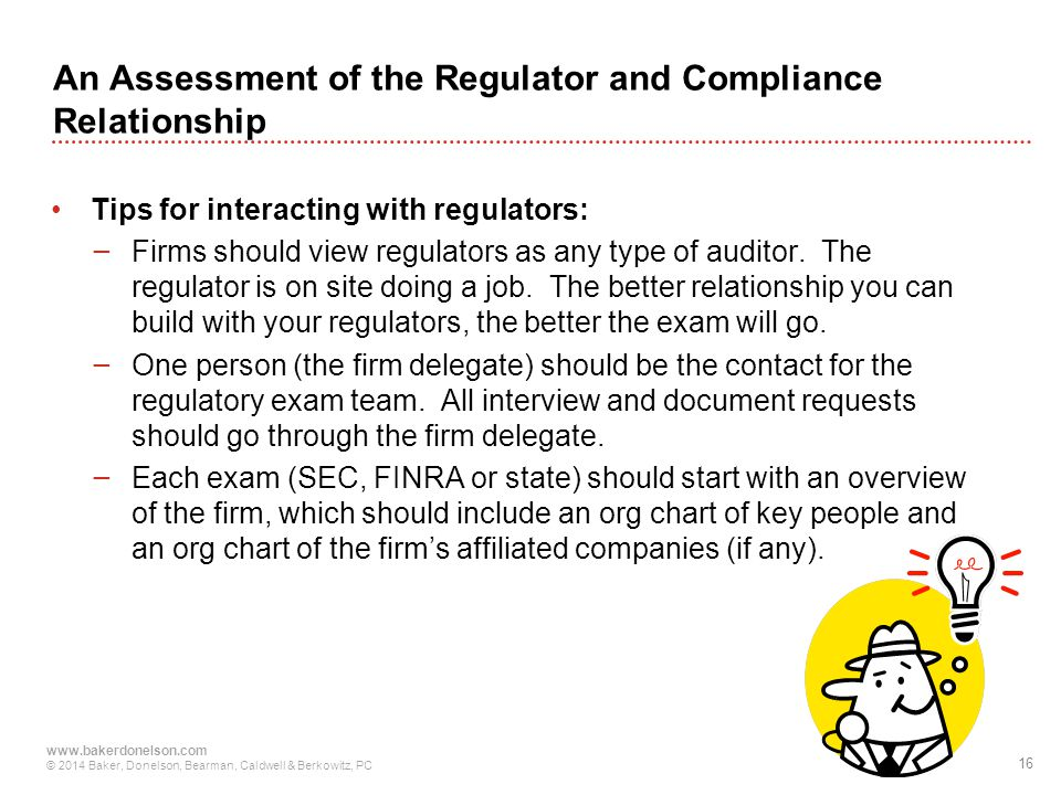 16 www.bakerdonelson.com © 2014 Baker, Donelson, Bearman, Caldwell & Berkowitz, PC Tips for interacting with regulators: − Firms should view regulators as any type of auditor.