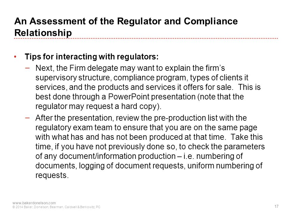 17 www.bakerdonelson.com © 2014 Baker, Donelson, Bearman, Caldwell & Berkowitz, PC An Assessment of the Regulator and Compliance Relationship Tips for interacting with regulators: − Next, the Firm delegate may want to explain the firm's supervisory structure, compliance program, types of clients it services, and the products and services it offers for sale.