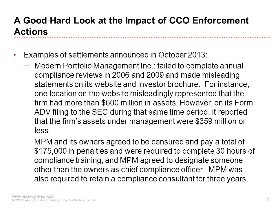 21 www.bakerdonelson.com © 2014 Baker, Donelson, Bearman, Caldwell & Berkowitz, PC A Good Hard Look at the Impact of CCO Enforcement Actions Examples of settlements announced in October 2013: − Modern Portfolio Management Inc.: failed to complete annual compliance reviews in 2006 and 2009 and made misleading statements on its website and investor brochure.