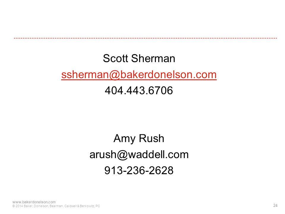 24 www.bakerdonelson.com © 2014 Baker, Donelson, Bearman, Caldwell & Berkowitz, PC Scott Sherman ssherman@bakerdonelson.com 404.443.6706 Amy Rush arush@waddell.com 913-236-2628
