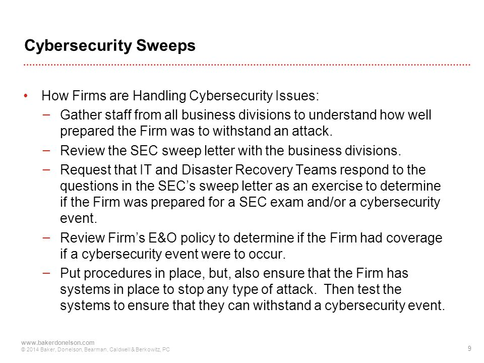 9 www.bakerdonelson.com © 2014 Baker, Donelson, Bearman, Caldwell & Berkowitz, PC Cybersecurity Sweeps How Firms are Handling Cybersecurity Issues: − Gather staff from all business divisions to understand how well prepared the Firm was to withstand an attack.