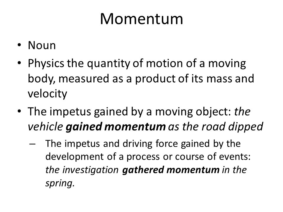 Momentum Noun Physics the quantity of motion of a moving body, measured as a product of its mass and velocity The impetus gained by a moving object: the vehicle gained momentum as the road dipped – The impetus and driving force gained by the development of a process or course of events: the investigation gathered momentum in the spring.