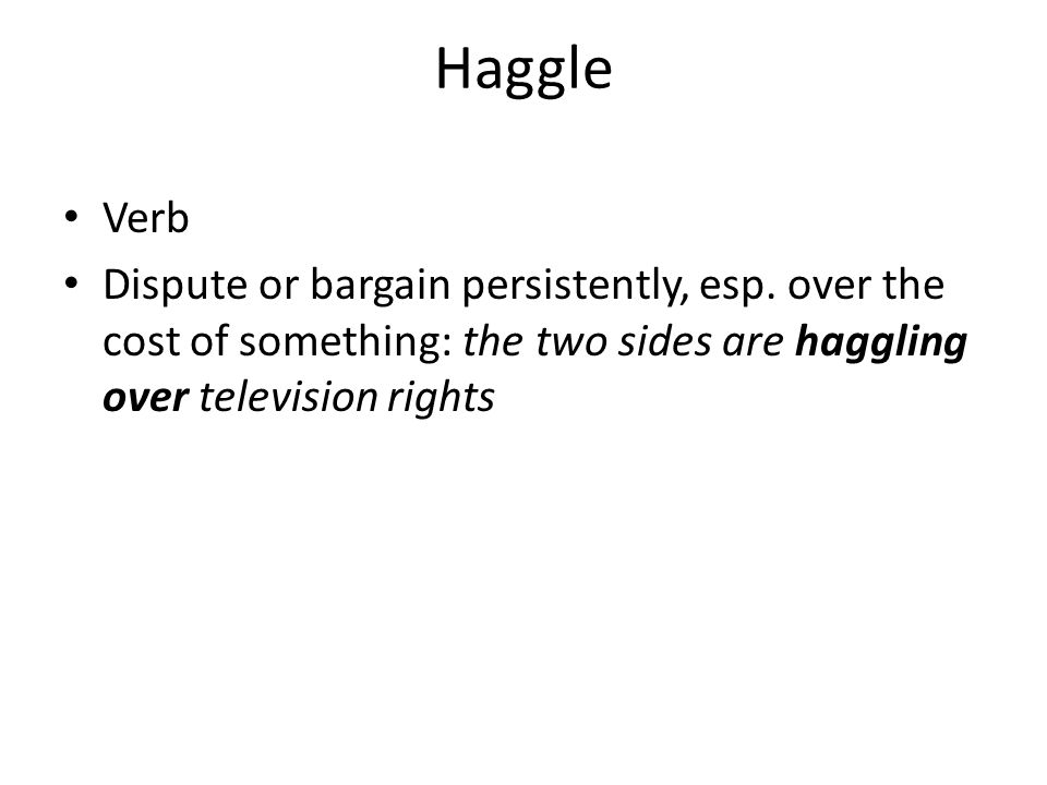 Haggle Verb Dispute or bargain persistently, esp.