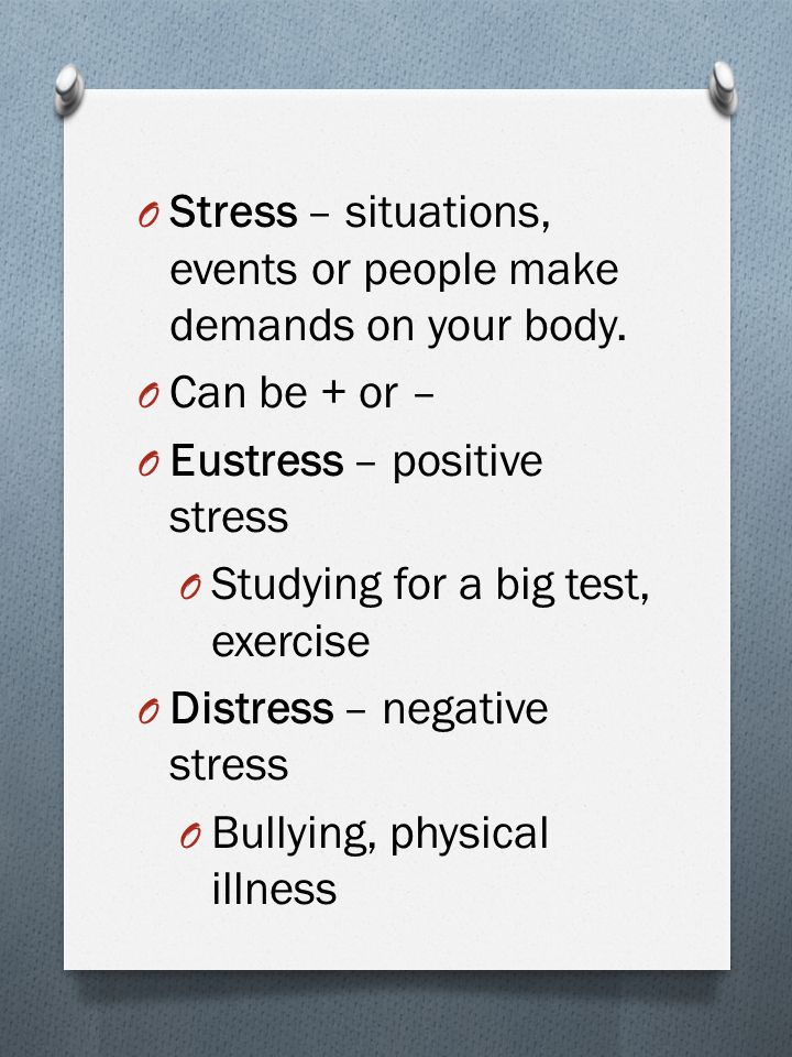 O Stressor – any event or situation that causes stress + or -.