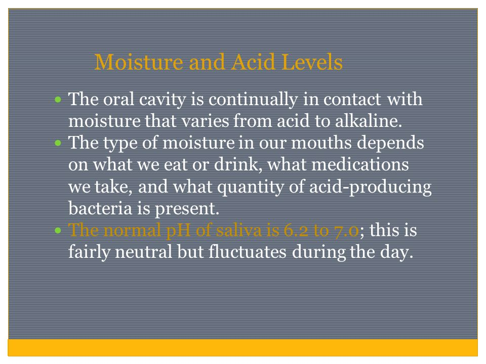 Moisture and Acid Levels The oral cavity is continually in contact with moisture that varies from acid to alkaline. The type of moisture in our mouths