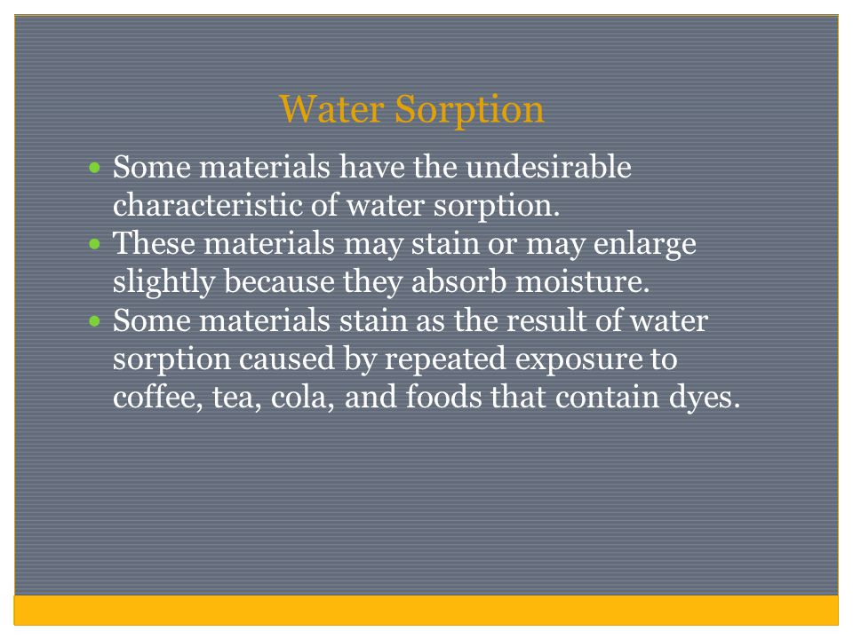 Water Sorption Some materials have the undesirable characteristic of water sorption. These materials may stain or may enlarge slightly because they ab