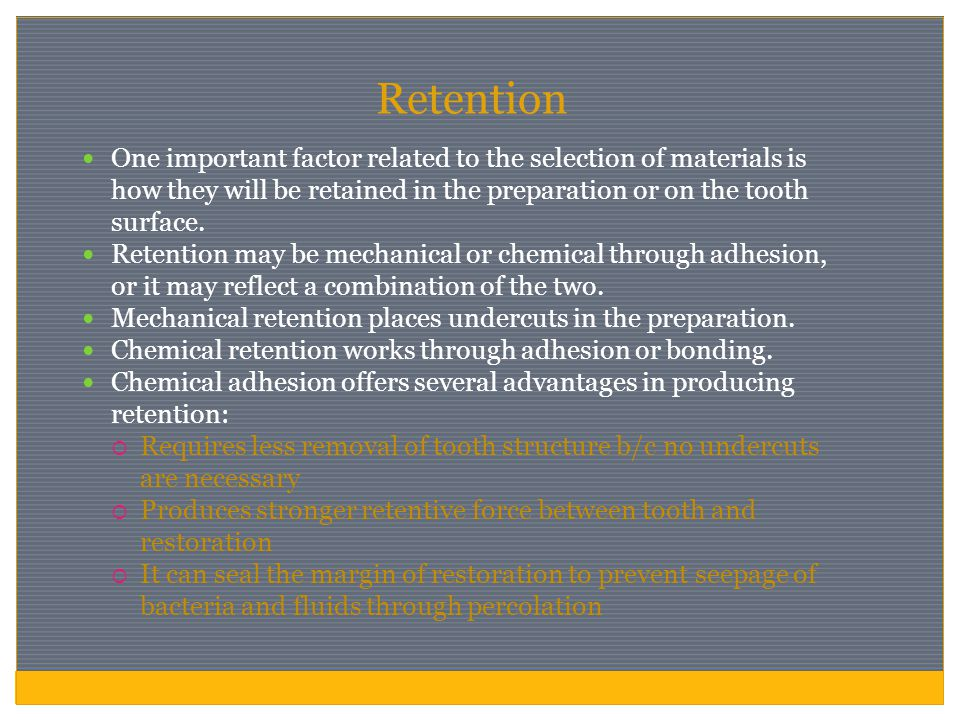 Retention One important factor related to the selection of materials is how they will be retained in the preparation or on the tooth surface. Retentio