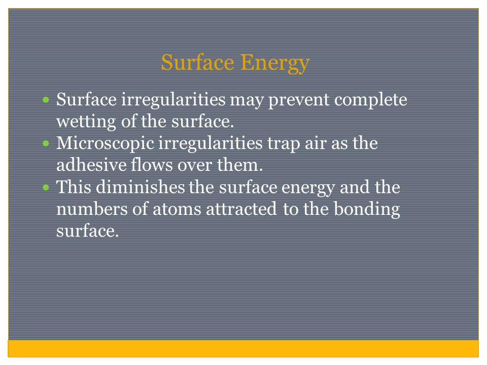 Surface Energy Surface irregularities may prevent complete wetting of the surface. Microscopic irregularities trap air as the adhesive flows over them