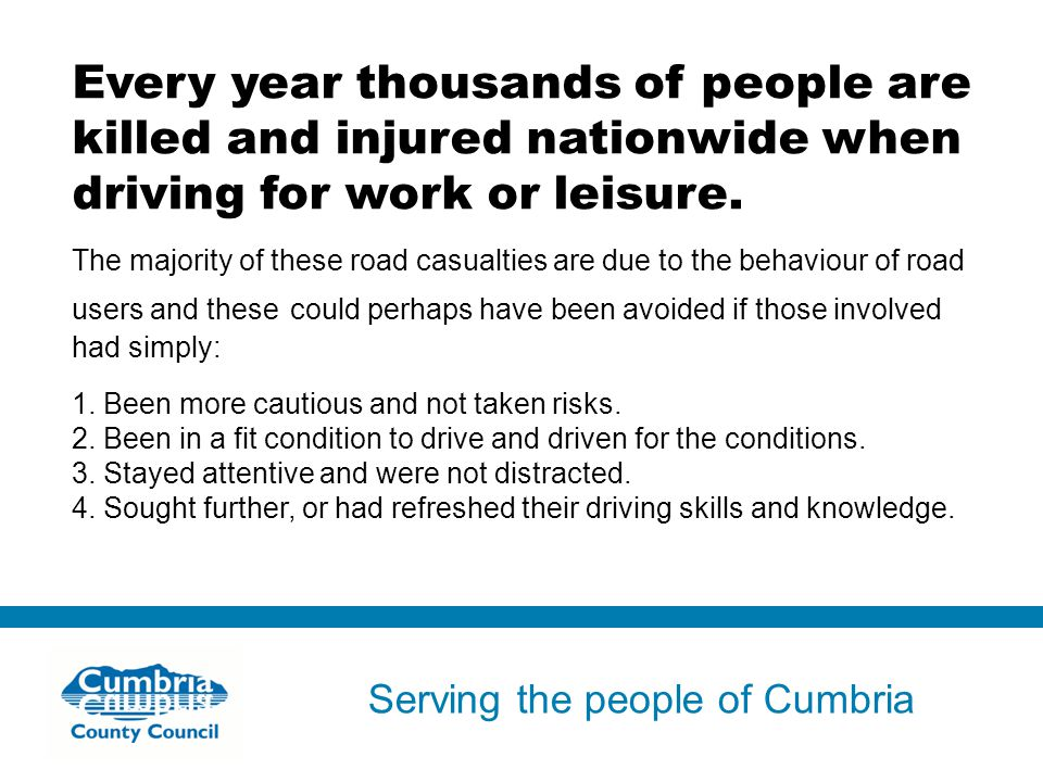 Serving the people of Cumbria Do not use fonts other than Arial for your presentations Every year thousands of people are killed and injured nationwide when driving for work or leisure.