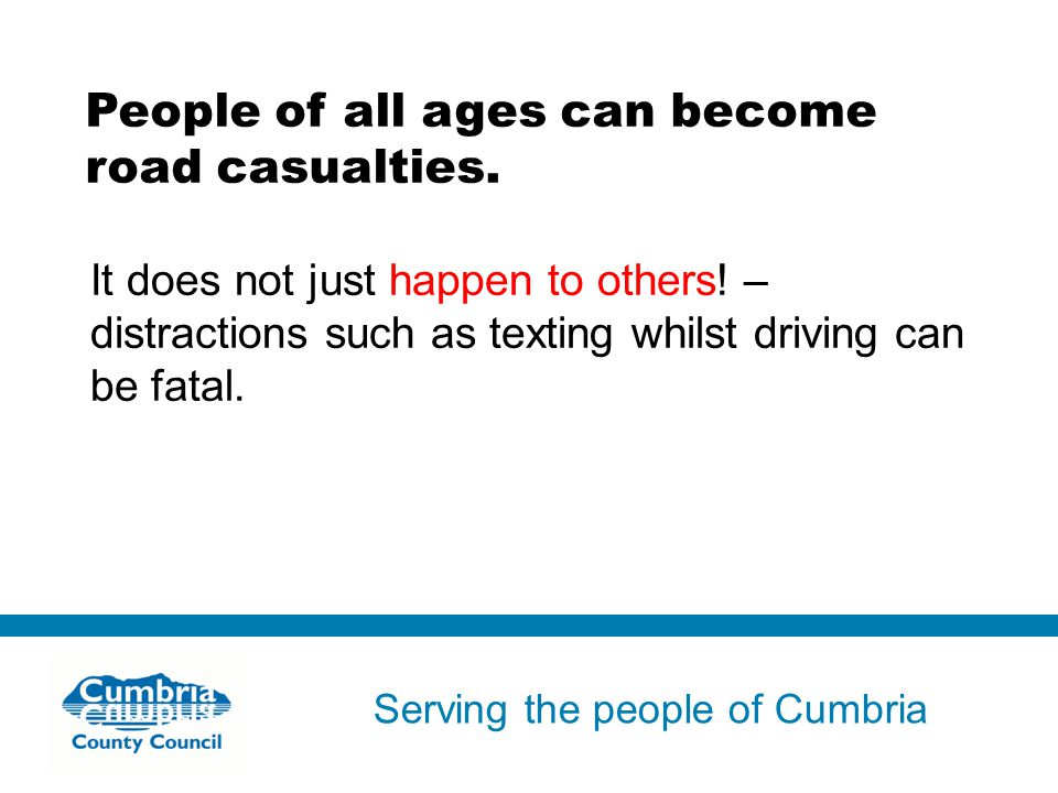 Serving the people of Cumbria Do not use fonts other than Arial for your presentations People of all ages can become road casualties.