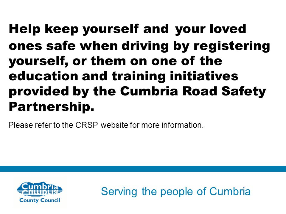 Serving the people of Cumbria Do not use fonts other than Arial for your presentations Help keep yourself and your loved ones safe when driving by registering yourself, or them on one of the education and training initiatives provided by the Cumbria Road Safety Partnership.