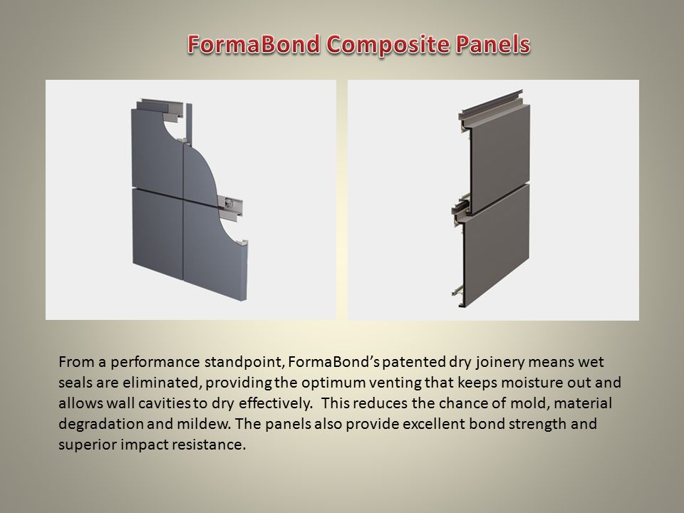From a performance standpoint, FormaBond's patented dry joinery means wet seals are eliminated, providing the optimum venting that keeps moisture out and allows wall cavities to dry effectively.