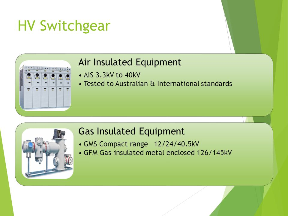 HV Switchgear Air Insulated Equipment AIS 3.3kV to 40kV Tested to Australian & International standards Gas Insulated Equipment GMS Compact range12/24/40.5kV GFM Gas-insulated metal enclosed 126/145kV