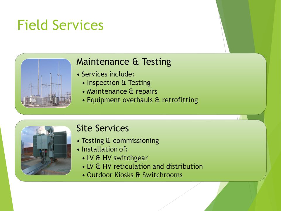Field Services Maintenance & Testing Services include: Inspection & Testing Maintenance & repairs Equipment overhauls & retrofitting Site Services Testing & commissioning Installation of: LV & HV switchgear LV & HV reticulation and distribution Outdoor Kiosks & Switchrooms