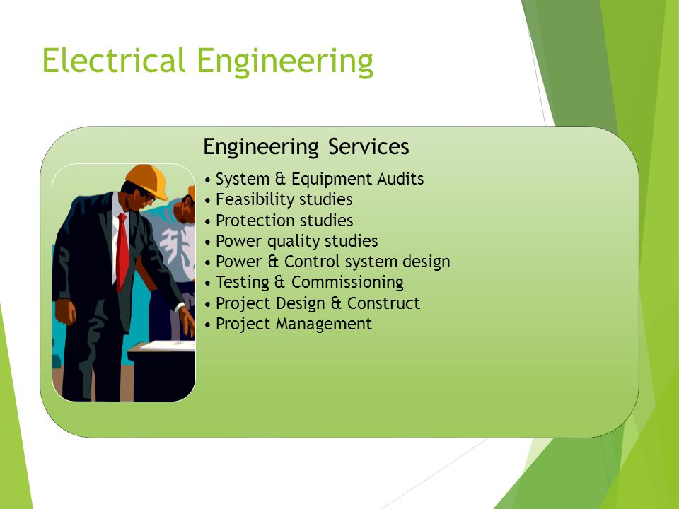Electrical Engineering Engineering Services System & Equipment Audits Feasibility studies Protection studies Power quality studies Power & Control system design Testing & Commissioning Project Design & Construct Project Management