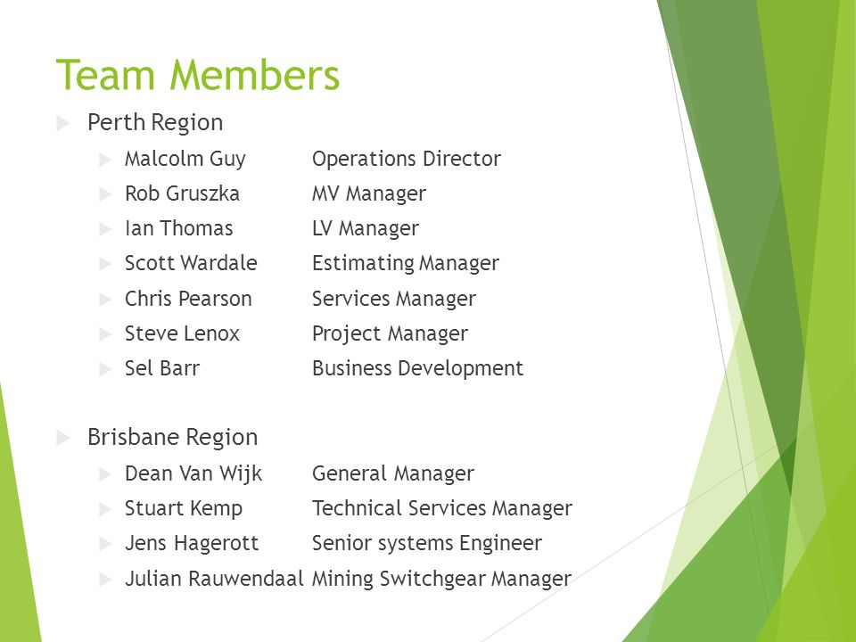 Team Members  Perth Region  Malcolm GuyOperations Director  Rob GruszkaMV Manager  Ian ThomasLV Manager  Scott WardaleEstimating Manager  Chris PearsonServices Manager  Steve LenoxProject Manager  Sel BarrBusiness Development  Brisbane Region  Dean Van WijkGeneral Manager  Stuart KempTechnical Services Manager  Jens HagerottSenior systems Engineer  Julian RauwendaalMining Switchgear Manager