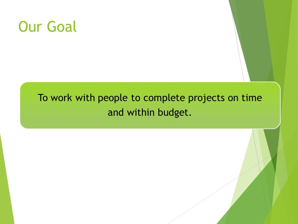 Our Goal To work with people to complete projects on time and within budget.