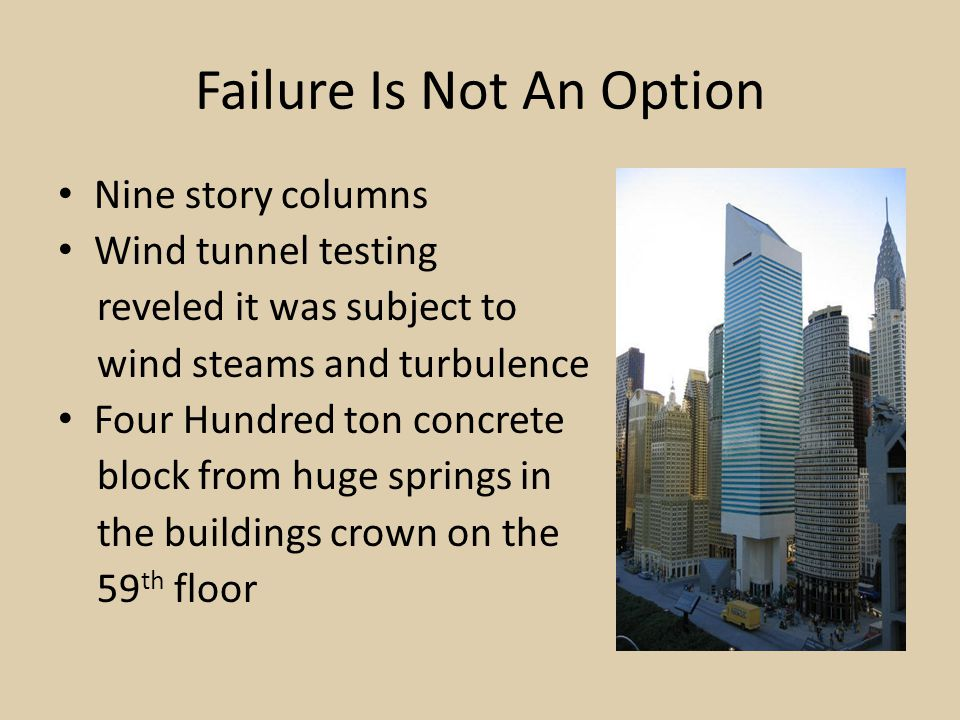 Failure Is Not An Option Nine story columns Wind tunnel testing reveled it was subject to wind steams and turbulence Four Hundred ton concrete block from huge springs in the buildings crown on the 59 th floor