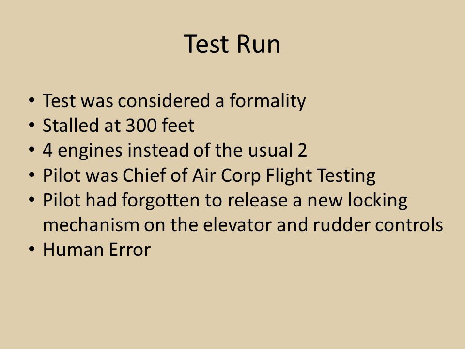 Test Run Test was considered a formality Stalled at 300 feet 4 engines instead of the usual 2 Pilot was Chief of Air Corp Flight Testing Pilot had forgotten to release a new locking mechanism on the elevator and rudder controls Human Error