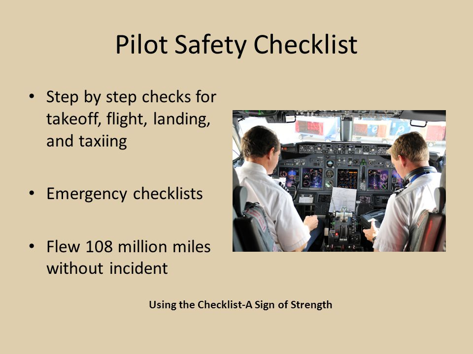 Pilot Safety Checklist Step by step checks for takeoff, flight, landing, and taxiing Emergency checklists Flew 108 million miles without incident Using the Checklist-A Sign of Strength