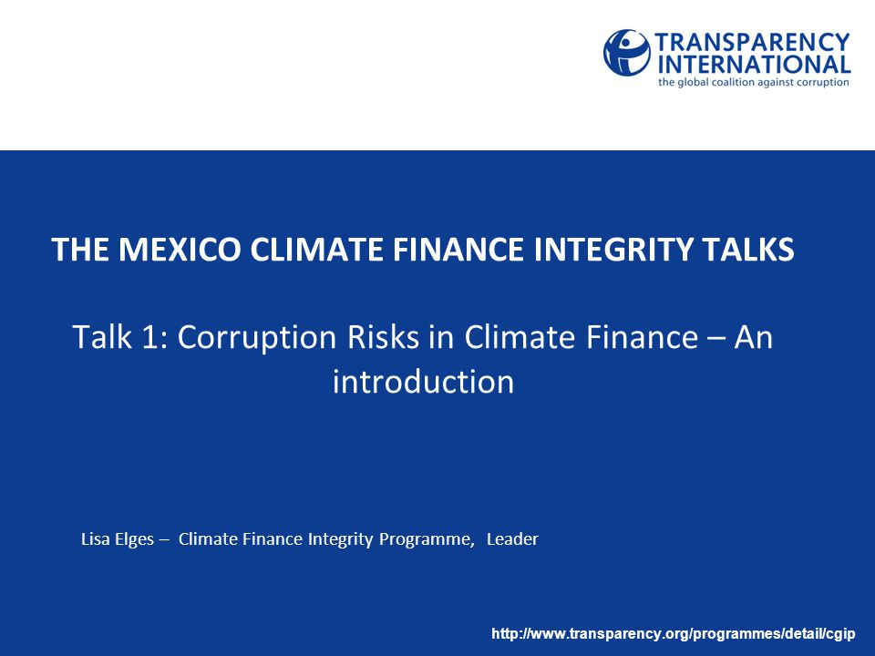 THE MEXICO CLIMATE FINANCE INTEGRITY TALKS Talk 1: Corruption Risks in Climate Finance – An introduction Lisa Elges – Climate Finance Integrity Progra