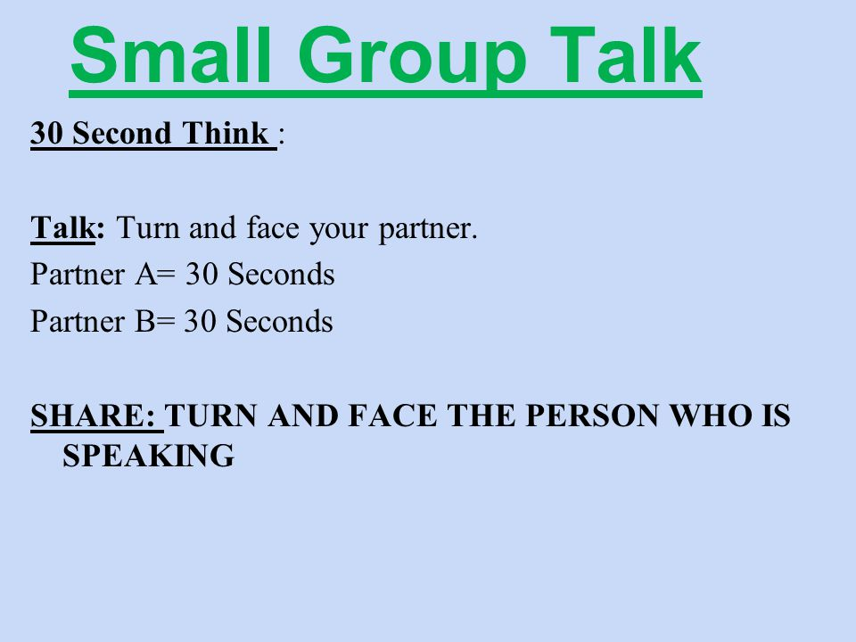 Small Group Talk 30 Second Think : Talk: Turn and face your partner. Partner A= 30 Seconds Partner B= 30 Seconds SHARE: TURN AND FACE THE PERSON WHO I