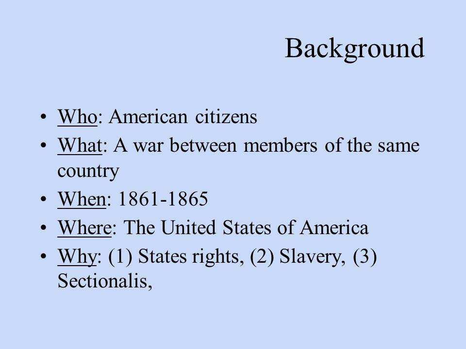 Background Who: American citizens What: A war between members of the same country When: 1861-1865 Where: The United States of America Why: (1) States rights, (2) Slavery, (3) Sectionalis,
