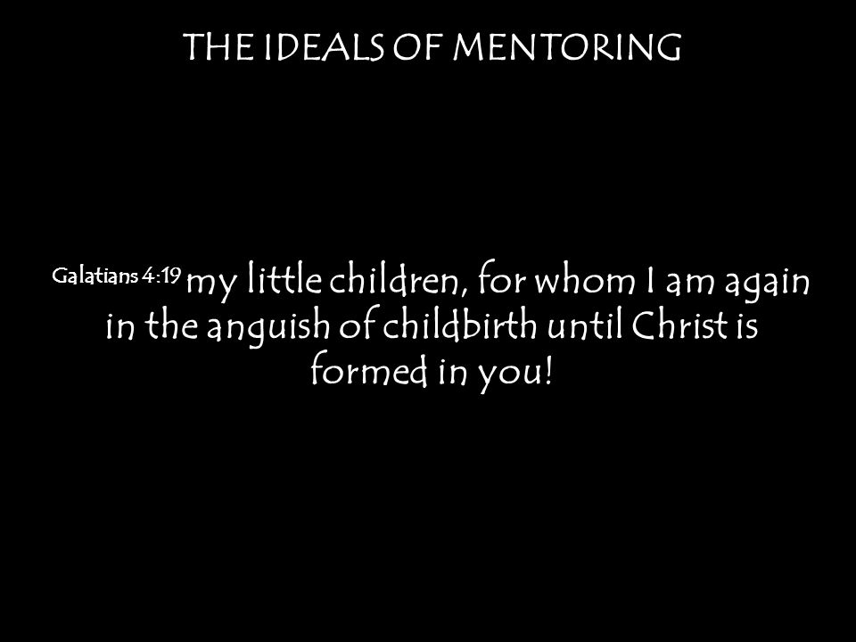 THE IDEALS OF MENTORING Galatians 4:19 my little children, for whom I am again in the anguish of childbirth until Christ is formed in you!